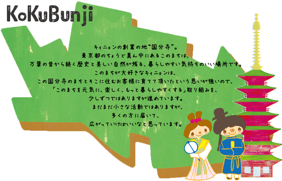 キィニョンの創業の地「国分寺」。東京都のちょうど真ん中にあるこのまちは、万葉の昔から続く歴史と美しい自然が残る、暮らしやすい気持ちのいい場所です。このまちが大好きなキィニョンは、この国分寺のまちとそこに住むお客様に育てて頂いたという思いが強いので、「このまちを元気に、楽しく、もっと暮らしやすくする」取り組みを、少しずつではありますが進めています。まだまだ小さな活動ではありますが、多くの方に届いて、広がっていけばいいなと思っています。