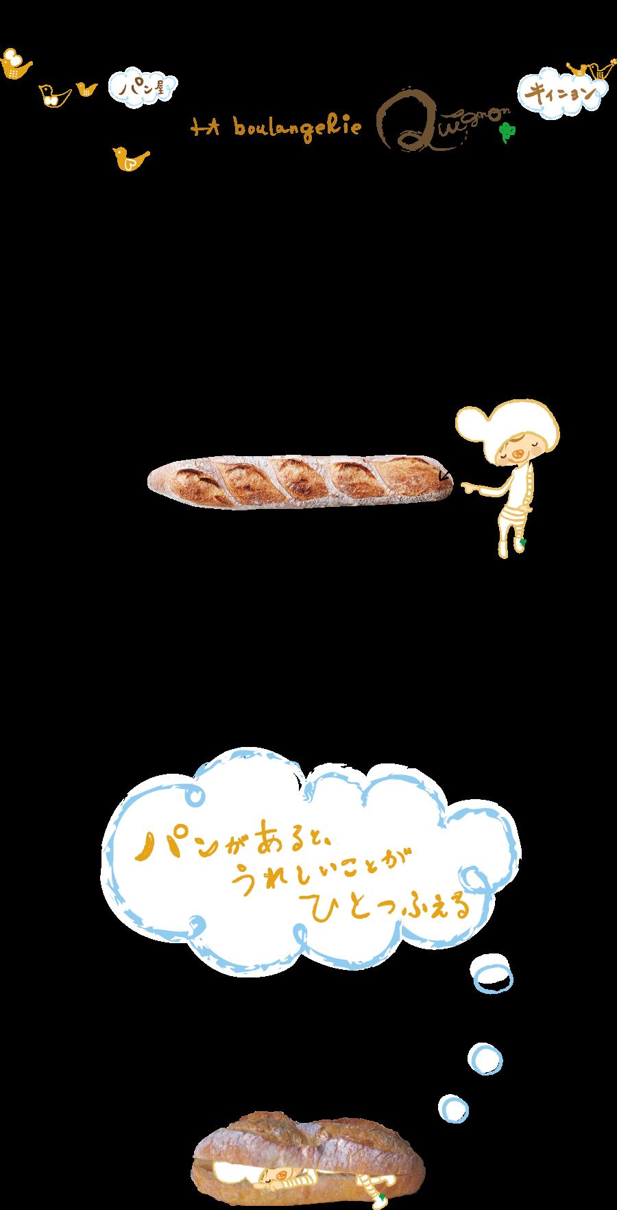 「ラ ブランジュリ」は、フランス語で「パン屋さん」。「キィニョン」はフランス語で、1.パンのはじっこ 2.パンのよく焼けた部分 3.パンのひとかけら、という意味。パンのはじっこが大好きなシェフがつくる焼き込んだパンは粉の香り、甘みがあるパンになる。そんなパンを食べる分だけお客様に提供したい!という思いでお店の名前を決めました。キィニョンでは「パンがあると、うれしいことがひとつふえる」、そう信じて毎日パンやスコーンを焼いています。お客さまの生活のはじっこにより添えることを願いながら。